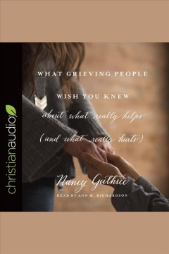 What grieving people wish you knew about what really helps (and what really hurts) : (and how to avoid being that person who hurts instead of helps) / Nancy Guthrie.