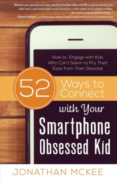 52 ways to connect with your smartphone obsessed kid : how to engage with kids who can't seem to pry their eyes from their devices / Jonathan McKee. - Jonathan McKee.