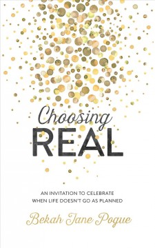 Choosing real : an invitation to celebrate when life doesn't go as planned / Bekah Jane Pogue.