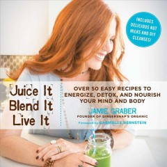 Juice it blend it live it : over 50 easy recipes to energize, detox, and nourish your entire mind and body / Jamie Graber, founder of Gingersnap's Organic ; foreword by Gabrielle Bernstein, New York Times bestselling author of Miracles Now.