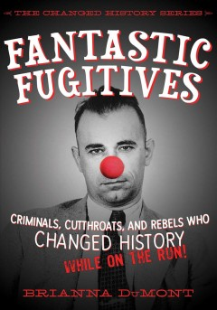 Fantastic fugitives : criminals, cutthroats, and rebels who changed history while on the run / Brianna DuMont ; illustrated by Bethany Straker.