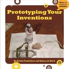 Prototyping your inventions /  by Kristin Fontichiaro and Quincy de Klerk. - by Kristin Fontichiaro and Quincy de Klerk.