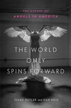 The world only spins forward : the ascent of Angels in America / Isaac Butler and Dan Kois.