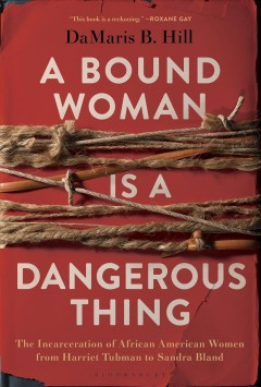 A bound woman is a dangerous thing : the incarceration of African American women from Harriet Tubman to Sandra Bland / DaMaris B. Hill.