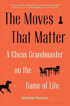 The moves that matter : a chess grandmaster on the game of life / Jonathan Rowson.