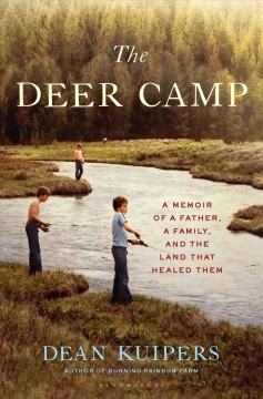 The deer camp : a memoir of a father, a family, and the land that healed them / Dean Kuipers.