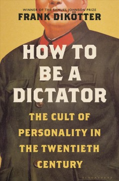 How to be a dictator : the cult of personality in the twentieth century / Frank Dikötter. - Frank Dikötter.