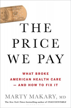 The price we pay : what broke American health care--and how to fix it / Marty Makary, MD. - Marty Makary, MD.