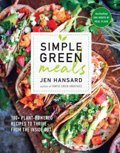 Simple green meals : 100+ plant-powered recipes to thrive from the inside out / Jen Hansard with Lindsey Johnson.