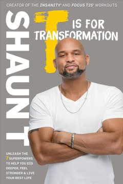 T is for transformation : unleash the 7 superpowers to help you dig deeper, feel stronger & live your best life / Shaun T. - Shaun T.