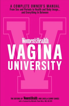 Women'sHealth Vagina University : a complete owner's manual from sex and periods to health and body image... and everything in between / by the editors of Women'sHealth and Sheila Curry Oakes, with a foreword by Michelle Tham Metz, MD, OB-GYN.