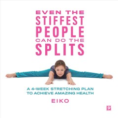 Even the stiffest people can do the splits : a 4-week stretching plan to achieve amazing health / Eiko.