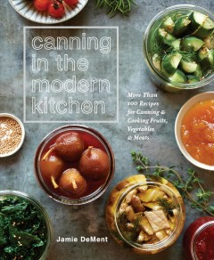 Canning in the modern kitchen : more than 100 recipes for canning and cooking fruits, vegetables, and meats /  Jamie DeMent. - Jamie DeMent.