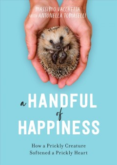 A handful of happiness : how a prickly creature softened a prickly heart / Massimo Vacchetta, with Antonella Tomaselli ; translation by Jamie Richards.