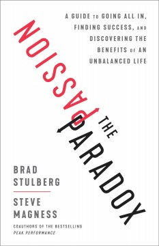 The passion paradox : a guide to going all in, finding success, and discovering the benefits of an unbalanced life / Brad Stulberg and Steve Magness.