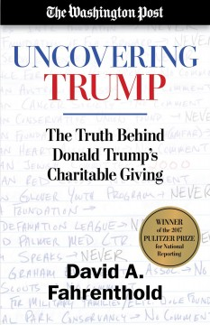 Uncovering Trump : the truth behind Donald Trump's charitable giving / David A. Fahrenthold.