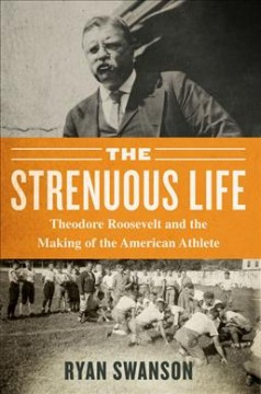 The strenuous life : Theodore Roosevelt and the making of the American athlete / Ryan Swanson.