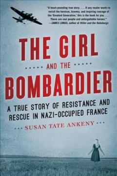 The girl and the bombardier : a true story of resistance and rescue in Nazi-occupied France / Susan Tate Ankeny.