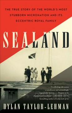 Sealand : the true story of the world's most stubborn micro nation and its eccentric royal family / Dylan Taylor-Lehman.