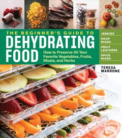 The beginner's guide to dehydrating food : how to preserve all your favorite vegetables, fruits, meats, and herbs / Teresa Marrone ; photography by Adam DeTour. - Teresa Marrone ; photography by Adam DeTour.