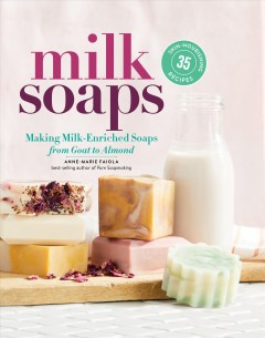 Milk soaps : 35 skin-nourishing recipes for making milk-enriched soaps, from goat to almond / by Anne-Marie Faiola.