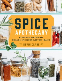 Spice apothecary : blending and using common spices for everyday health / Bevin Clare.