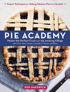 Pie academy : master the perfect crust and 255 amazing fillings with fruits, nuts, creams, custards, ice cream, and more : expert techniques for making fabulous pies from scratch / Ken Haedrich. - Ken Haedrich.