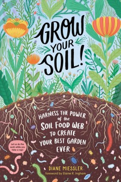 Grow your soil! : harness the power of the soil food web to create your best garden ever / by Diane Miessler.