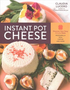 Instant pot cheese : discover how easy it is to make mozzarella, feta, chèvre, and more / Claudia Lucero.