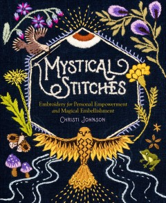 Mystical stitches : embroidery for personal empowerment and magical embellishment / Christi Johnson ; photography by Brad Ogbonna. - Christi Johnson ; photography by Brad Ogbonna.