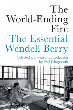 The world-ending fire : the essential Wendell Berry / selected and introduced by Paul Kingsnorth.