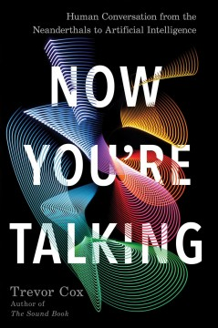 Now you're talking : human conversation from the Neanderthals to artificial intelligence / Trevor Cox.
