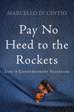 Pay no heed to the rockets : life in contemporary Palestine / Marcello Di Cintio.