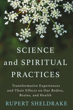 Science and spiritual practices : transformative experiences and their effects on our bodies, brains, and health / Rupert Sheldrake.