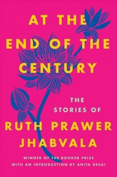 At the end of the century /  the stories of Ruth Prawer Jhabvala ; with an introduction by Anita Desai.