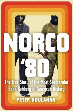 Norco '80 : the true story of the most spectacular bank robbery in American history / Peter Houlahan.