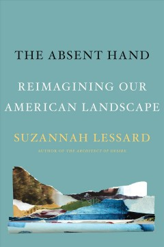 The absent hand : reimagining our American landscape / Suzannah Lessard.
