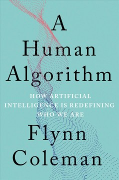 A human algorithm : how artificial intelligence is redefining who we are / Flynn Coleman. - Flynn Coleman.