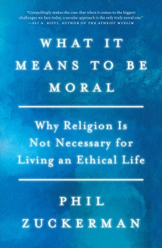 What it means to be moral : why religion is not necessary for living an ethical life / Phil Zuckerman.