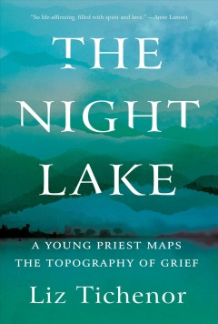 The night lake : a young priest maps the topography of grief / Liz Tichenor. - Liz Tichenor.