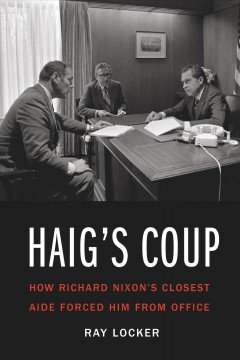 Haig's coup : how Richard Nixon's closest aide forced him from office / Ray Locker.
