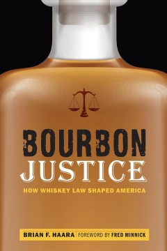 Bourbon justice : how whiskey law shaped America / Brian F. Haara ; foreword by Fred Minnick.