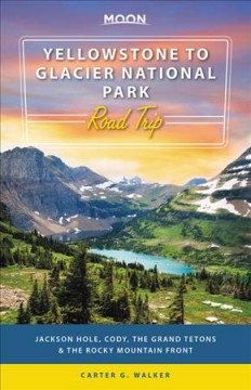Yellowstone to Glacier National Park road trip : Jackson Hole, the Grand Tetons & the Rocky Mountain Front / Carter G. Walker. - Carter G. Walker.