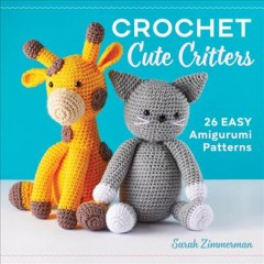 Crochet cute critters : 26 easy amigurumi patterns / Sarah Zimmerman. - Sarah Zimmerman.