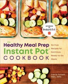 The healthy meal prep Instant Pot cookbook : no-fuss recipes for nutritious, ready-to-go meals / Carrie Forrest MBA, MPH ; photography by Marija Vidal.