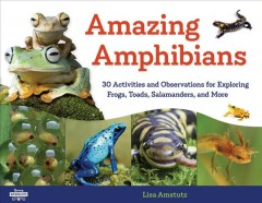 Amazing amphibians : 30 activities and observations for exploring frogs, toads, salamanders, and more / Lisa Amstutz. - Lisa Amstutz.