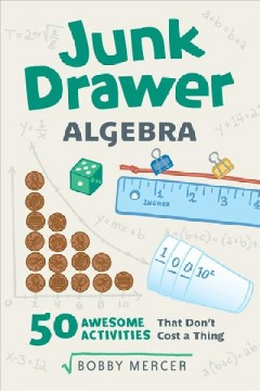 Junk drawer algebra : 50 awesome activities that don't cost a thing / Bobby Mercer. - Bobby Mercer.
