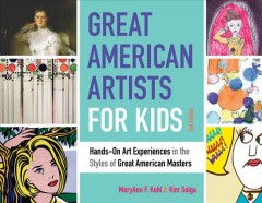 Great American artists for kids : hands-on art experiences in the styles of the great American masters / MaryAnn F. Kohl, Kim Solga. - MaryAnn F. Kohl, Kim Solga.