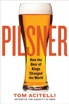 Pilsner : how the beer of kings changed the world / Tom Acitelli.