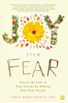 Joy from fear : create the life of your dreams by making fear your friend / Carla Marie Manly, PhD.